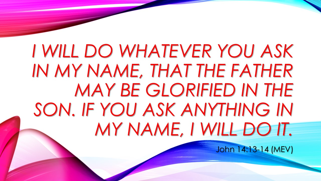John 14:13 I will do whatever you ask in My Name, that the Father may be glorified in the Son. If you ask anything in my name, I will do it.