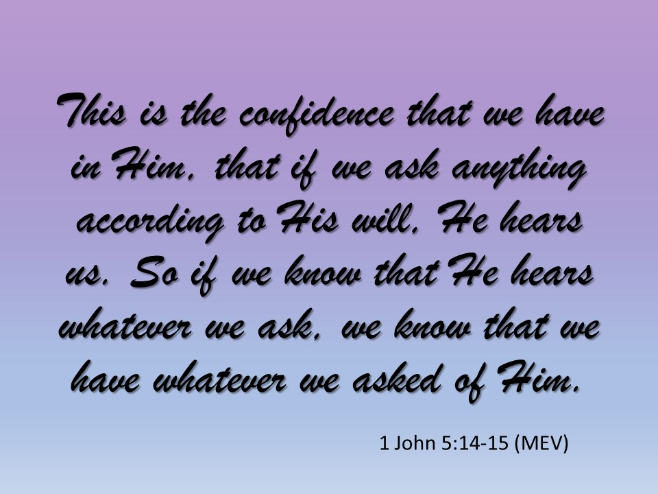 1 John 5:14-15 This is the confidence that we have in Him, that if we ask anything according to His will, He hears us.